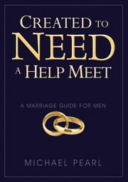 Created to Need a Help Meet: A Marriage Guide for Men ebook by Pearl, Michael