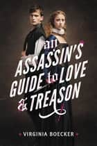 An Assassin's Guide to Love and Treason ebook by Virginia Boecker