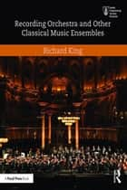 Recording Orchestra and Other Classical Music Ensembles ebook by Richard King