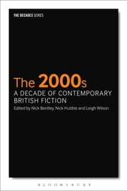 The 2000s: A Decade of Contemporary British Fiction ebook by Nick Bentley,Dr Nick Hubble,Dr Leigh Wilson