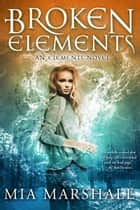 Broken Elements (Elements, Book 1) ebook by Mia Marshall