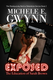 Exposed: The Education of Sarah Brown - The Checkpoint, Berlin Detective Series, #1 ebook by Michele E. Gwynn