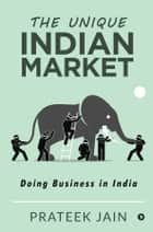 The Unique Indian Market - Doing Business in India ebook by Prateek Jain