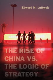 The Rise of China vs. the Logic of Strategy ebook by Edward N. Luttwak