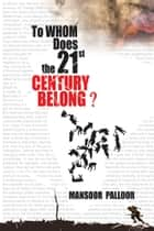 To Whom Does the 21St Century Belong? ebook by Mansoor Palloor