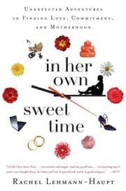 In Her Own Sweet Time: Unexpected Adventures in Finding Love, Commitment and Motherhood ebook by Lehmann-Haupt, Rachel