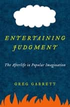 Entertaining Judgment - The Afterlife in Popular Imagination ebook by Greg Garrett