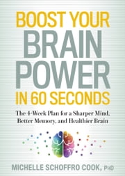 Boost Your Brain Power in 60 Seconds - The 4-Week Plan for a Sharper Mind, Better Memory, and Healthier Brain ebook by Michelle Schoffro Cook