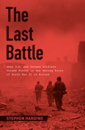 The Last Battle - When U.S. and German Soldiers Joined Forces in the Waning Hours of World War II in Europe ebook by Stephen Harding