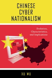Chinese Cyber Nationalism - Evolution, Characteristics, and Implications ebook by Xu Wu