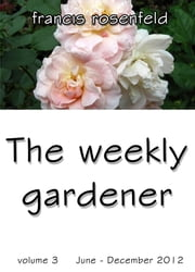 The Weekly Gardener Volume 3 July: December 2012 ebook by Francis Rosenfeld