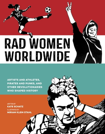 Rad Women Worldwide - Artists and Athletes, Pirates and Punks, and Other Revolutionaries Who Shaped History ebook by Kate Schatz