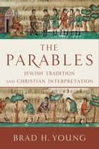 The Parables - Jewish Tradition and Christian Interpretation ebook by Brad H. Young