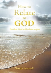 How to Relate to God - So that God will relate to you ebook by Sandy Stansell