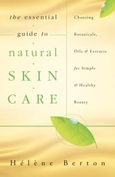 The Essential Guide to Natural Skin Care: Choosing Botanicals, Oils & Extracts for Simple & Healthy Beauty ebook by Hélène  Berton
