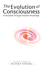 The Evolution of Consciousness - As Revealed Through Initiation Knowledge ebook by Rudolf Steiner,Pauline Wehrle
