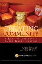 Creating Community - Five Keys to Building a Small Group Culture eBook by Bill Willits, Andy Stanley