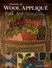 Seasons of Wool Appliqué Folk Art - Celebrate Americana with 12 Projects to Stitch ebook by Rebekah L. Smith