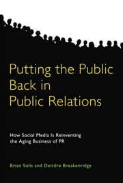 Putting the Public Back in Public Relations: How Social Media Is Reinventing the Aging Business of PR ebook by Solis, Brian