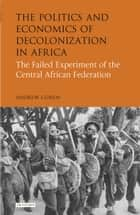 The Politics and Economics of Decolonization in Africa - The Failed Experiment of the Central African Federation ebook by Andrew Cohen