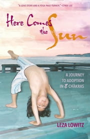 Here Comes the Sun - A Journey to Adoption in 8 Chakras ebook by Leza Lowitz
