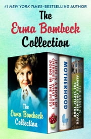 The Erma Bombeck Collection - If Life Is a Bowl of Cherries, What Am I Doing in the Pits?, Motherhood, and The Grass Is Always Greener Over the Septic Tank ebook by Erma Bombeck