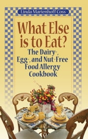 What Else is to Eat? The Dairy-, Egg-, and Nut-Free Food Allergy Cookbook ebook by Linda Marienhoff Coss