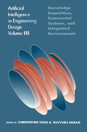 Artificial Intelligence in Engineering Design - Volume III: Knowledge Acquisition, Commercial Systems, And Integrated Environments ebook by Christopher Tong,Duvvuru Sriram