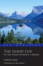 The Good Life - Up the Yukon without a Paddle ebook by Dorian Amos, Dan Hiscocks