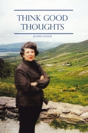 THINK GOOD THOUGHTS ebook by J.P. (Pat) Lynch