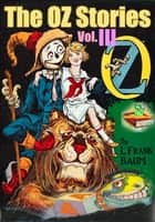 The OZ Stories Vol.III: 5 Tales of OZ With Over 350 Illustrations - (The Lost Princess of Oz, The Magic of Oz, And More!) ebook by Lyman Frank Baum