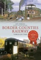 Border Counties Railway Through Time ebook by Roy G. Perkins, Iain Macintosh
