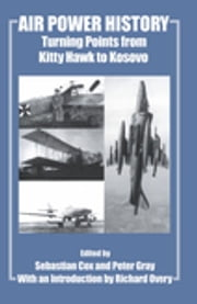 Air Power History - Turning Points from Kitty Hawk to Kosovo ebook by Sebastian Cox,Peter Gray