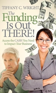 The Funding Is Out There! - Access the Cash You Need to Impact Your Business ebook by Tiffany C. Wright