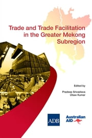 Trade and Trade Facilitation in the Greater Mekong Subregion ebook by Pradeep Srivastava,Utsav Kumar
