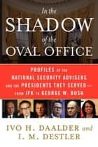 In the Shadow of the Oval Office - Profiles of the National Security Advisers and the Presidents They Served--From JFK to George W. Bush ebook by Ivo H. Daalder, I. M. Destler