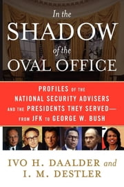 In the Shadow of the Oval Office - Profiles of the National Security Advisers and the Presidents They Served--From JFK to George W. Bush ebook by Ivo H. Daalder,I. M. Destler