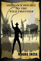 Sherlock Holmes on the Wild Frontier ebook by Magda Jozsa