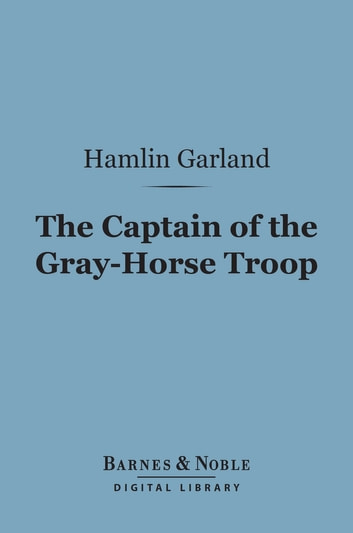 The Captain of the Gray-Horse Troop (Barnes & Noble Digital Library) eBook by Hamlin Garland