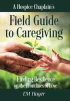 A Hospice Chaplain's Fieldguide to Caregiving - Finding Resilience on the Frontlines of Love ebook by EM Hager