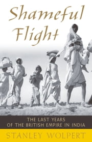 Shameful Flight: The Last Years of the British Empire in India ebook by Stanley Wolpert