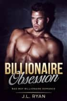 Billionaire Obsession - A Bad Boy Billionaire Romance ebook by J.L. Ryan