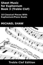 Sheet Music for Euphonium - Book 3 (Treble Clef) ebook by Michael Shaw