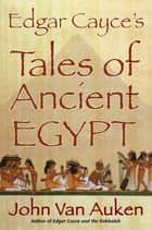 Edgar Cayce's Tales of Ancient Egypt ebook by John Van Auken