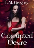 Corrupted Desire ebook by L.M. Gregory