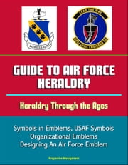 Guide to Air Force Heraldry: Heraldry Through the Ages, Symbols in Emblems, USAF Symbols, Organizational Emblems, Designing An Air Force Emblem ebook by Progressive Management