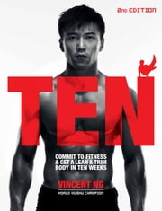 Ten (2nd Edition) - Commit to Fitness and Get a lean and Trim Body in Ten Weeks ebook by Vincent Ng