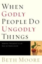 When Godly People Do Ungodly Things: Finding Authentic Restoration in the Age of Seduction ebook by Beth Moore