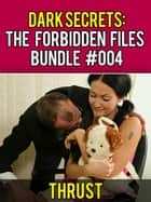 Dark Secrets: The Forbidden Files Bundle #004 (M/M/F, Public Stranger Sex, BDSM, Extreme Anal Sex, Taboo Erotica 3 Pack) ebook by Thrust