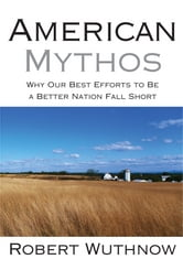 American Mythos - Why Our Best Efforts to Be a Better Nation Fall Short ebook by Robert Wuthnow